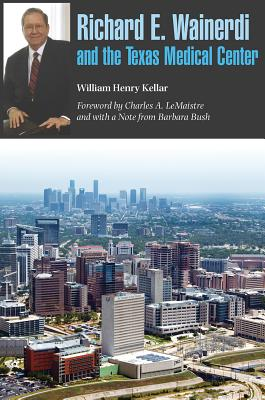 Richard E. Wainerdi and the Texas Medical Center - Kellar, William Henry, and LeMaistre, Charles A (Foreword by), and Bush, Barbara (Notes by)