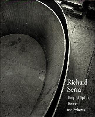 Richard Serra: Torqued Spirals, Toruses and Spheres - Foster, Hal, and Serra, Richard (Photographer)