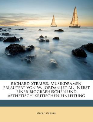 Richard Strauss, Musikdramen; Erlautert Von W. Jordan [Et Al.] Nebst Einer Biographischen Und Asthetisch-Kritischen Einleitung - Gr Ner, Georg, and Graner, Georg