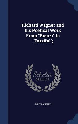 Richard Wagner and His Poetical Work from Rienzi to Parsifal; - Gautier, Judith