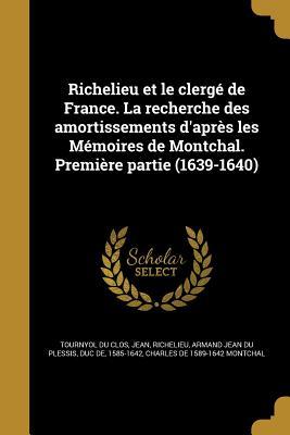 Richelieu Et Le Clerge de France. La Recherche Des Amortissements D'Apres Les Memoires de Montchal. Premiere Partie (1639-1640) - Tournyol Du Clos, Jean, and Montchal, Charles De
