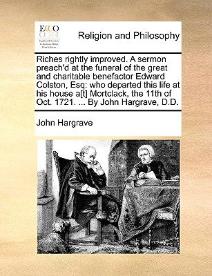 Riches Rightly Improved. a Sermon Preach'd at the Funeral of the Great and Charitable Benefactor Edward Colston, Esq: Who Departed This Life at His House A[t] Mortclack, the 11th of Oct. 1721. ... by John Hargrave, D.D. - Hargrave, John, Sir