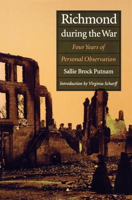 Richmond During the War: Four Years of Personal Observation - Putnam, Sallie Brock, and Scharff, Virginia (Introduction by)