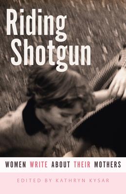Riding Shotgun: Women Write about Their Mothers - Kysar, Kathryn (Editor)