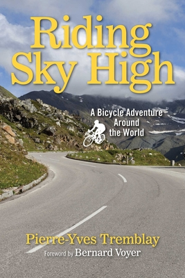 Riding Sky High: A Bicycle Adventure Around the World - Tremblay, Pierre-Yves, and Voyer, Bernard (Foreword by)