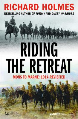 Riding the Retreat: Mons to the Marne 1914 Revisited - Holmes, Richard
