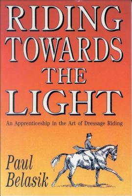 Riding Towards the Light: An Apprenticeship in the Art of Dressage Riding - Belasik, Paul