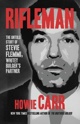 Rifleman: The Untold Story of Stevie Flemmi, Whitey Bulger's Partner - Carr, Howie