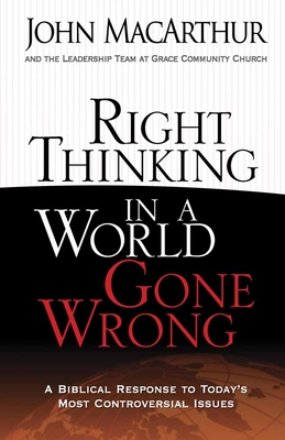 Right Thinking in a World Gone Wrong: A Biblical Response to Today's Most Controversial Issues - MacArthur, John