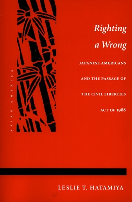 Righting a Wrong: Japanese Americans and the Passage of the Civil Liberties Act of 1988 - Hatamiya, Leslie T