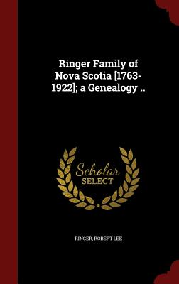 Ringer Family of Nova Scotia [1763-1922]; A Genealogy .. - Lee, Ringer Robert