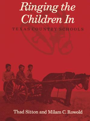Ringing the Children in: Texas Country Schools - Sitton, Thad, and Rowold, Milam C