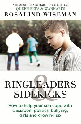 Ringleaders and Sidekicks: How to Help Your Son Cope with Classroom Politics, Bullying, Girls and Growing Up - Wiseman, Rosalind