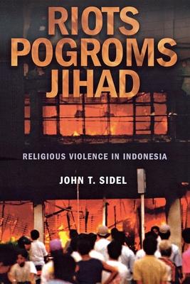 Riots, Pogroms, Jihad: Religious Violence in Indonesia - Sidel, John T