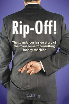 Rip-off!: The Scandalous Inside Story of the Management Consulting Money Machine - Craig, David