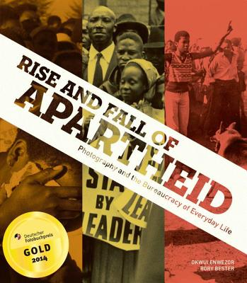 Rise and Fall of Apartheid: Photography and the Bureaucracy of Everyday Life - Enwezor, Okwui (Editor), and Bester, Rory (Editor), and Godby, Michael (Contributions by)