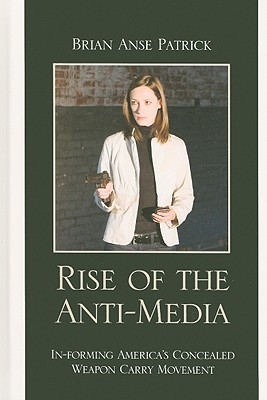 Rise of the Anti-Media: In-Forming America's Concealed Weapon Carry Movement - Patrick, Brian Anse