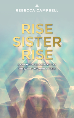 Rise Sister Rise: A Guide to Unleashing the Wise, Wild Woman Within - Campbell, Rebecca, Dr.