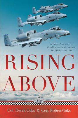 Rising Above: Gaining Perspective, Confidence and Control in Flight and Life - Oaks, Colonel Ret Derek, and Oaks, General Ret Robert