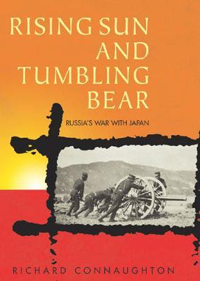 Rising Sun and Tumbling Bear: Russia's War with Japan - Connaughton, Richard