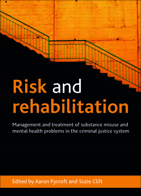 Risk and Rehabilitation: Management and Treatment of Substance Misuse and Mental Health Problems in the Criminal Justice System - Pycroft, Aaron, Mr. (Editor), and Clift, Suzie (Editor)
