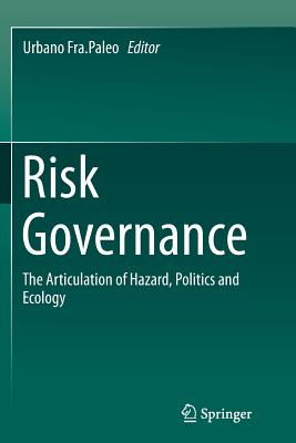 Risk Governance: The Articulation of Hazard, Politics and Ecology - Fra Paleo, Urbano (Editor)