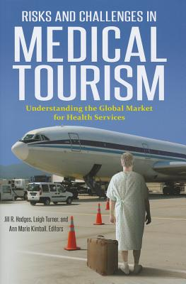 Risks and Challenges in Medical Tourism: Understanding the Global Market for Health Services - Hodges, Jill R. (Editor), and Kimball, Ann Marie (Editor), and Turner, Leigh (Editor)