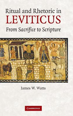 Ritual and Rhetoric in Leviticus: From Sacrifice to Scripture - Watts, James W