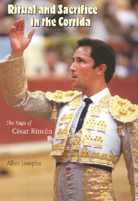 Ritual and Sacrifice in the Corrida: The Saga of Cesar Rincon - Josephs, Allen
