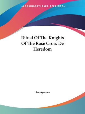 Ritual of the Knights of the Rose Croix de Heredom - Anonymous