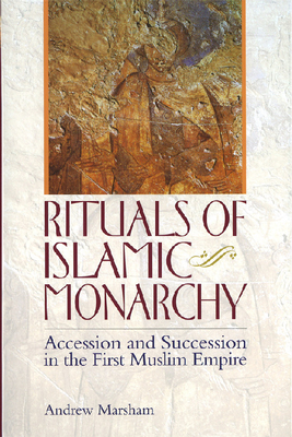 Rituals of Islamic Monarchy: Accession and Succession in the First Muslim Empire - Marsham, Andrew, Professor