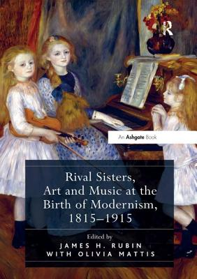 Rival Sisters, Art and Music at the Birth of Modernism, 1815-1915 - Rubin, James H. (Editor), and Mattis, Olivia (Editor)