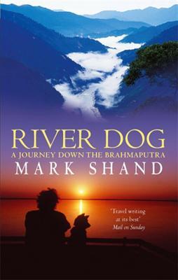 River Dog: A Journey Down the Brahmaputra - Shand, Mark