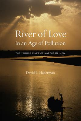 River of Love in an Age of Pollution: The Yamuna River of Northern India - Haberman, David L