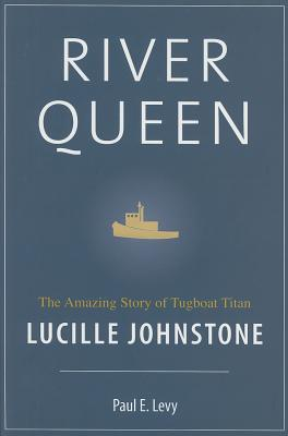 River Queen: The Amazing Story of Tugboat Titan Lucille Johnstone - Levy, Paul