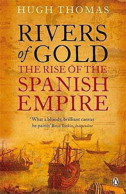 Rivers of Gold: The Rise of the Spanish Empire - Thomas, Hugh