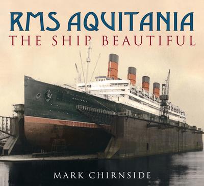 RMS Aquitania: The Ship Beautiful - Chirnside, Mark