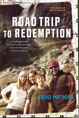 Road Trip to Redemption: A Disconnected Family, a Cross-Country Adventure, and an Amazing Journey of Healing and Grace - Mathias, Brad, and Hardin, Brian (Foreword by)