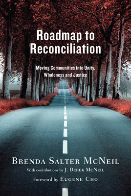 Roadmap to Reconciliation: Moving Communities Into Unity, Wholeness and Justice - McNeil, Brenda Salter, D.Min., and McNeil, J Derek (Contributions by), and Cho, Eugene (Foreword by)