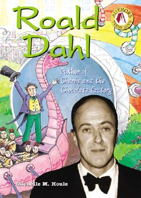 Roald Dahl: Author of Charlie and the Chocolate Factory - Houle, Michelle M
