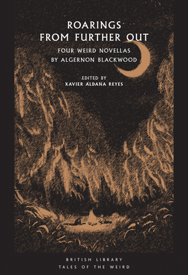 Roarings from Further Out: Four Weird Novellas by Algernon Blackwood - Reyes, Xavier Aldana (Editor), and Blackwood, Algernon