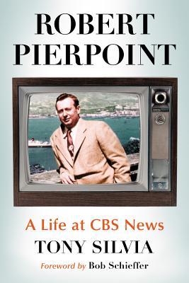 Robert Pierpoint: A Biography of the CBS News Correspondent - Silvia, Tony
