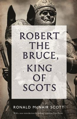 Robert the Bruce: King of Scots - Scott, Ronald McNair, and Reese, Peter (Introduction by)