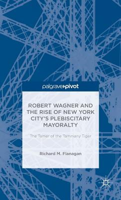 Robert Wagner and the Rise of New York City's Plebiscitary Mayoralty: The Tamer of the Tammany Tiger - Flanagan, Richard M.