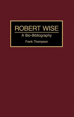 Robert Wise: A Bio-Bibliography - Thompson, Frank
