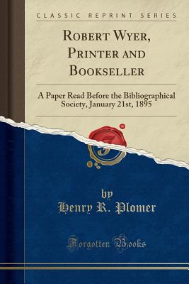 Robert Wyer, Printer and Bookseller: A Paper Read Before the Bibliographical Society, January 21st, 1895 (Classic Reprint) - Plomer, Henry R