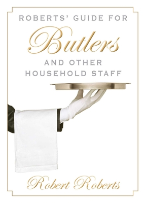 Roberts' Guide for Butlers and Other Household Staff - Roberts, Robert