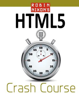 Robin Nixon's Html5 Crash Course: Learn Html5 in 20 Easy Lectures - Nixon, MR Robin