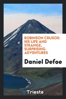 Robinson Crusoe: His Life and Strange, Surprising Adventures - Defoe, Daniel
