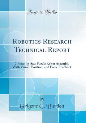 Robotics Research Technical Report: 2 Piece Jig-Saw Puzzle Robot Assembly with Vision, Position, and Force Feedback (Classic Reprint) - Burdea, Grigore C